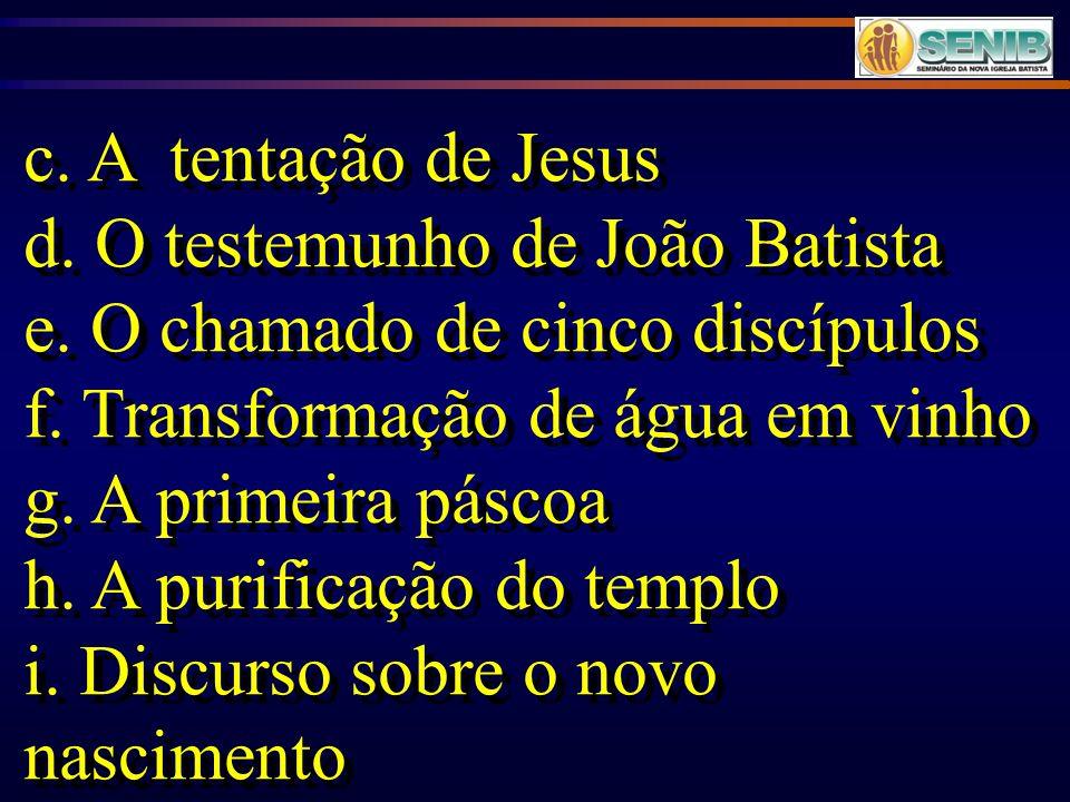 c. A tentação de Jesus d. O testemunho de João Batista. e. O chamado de cinco discípulos. f. Transformação de água em vinho.