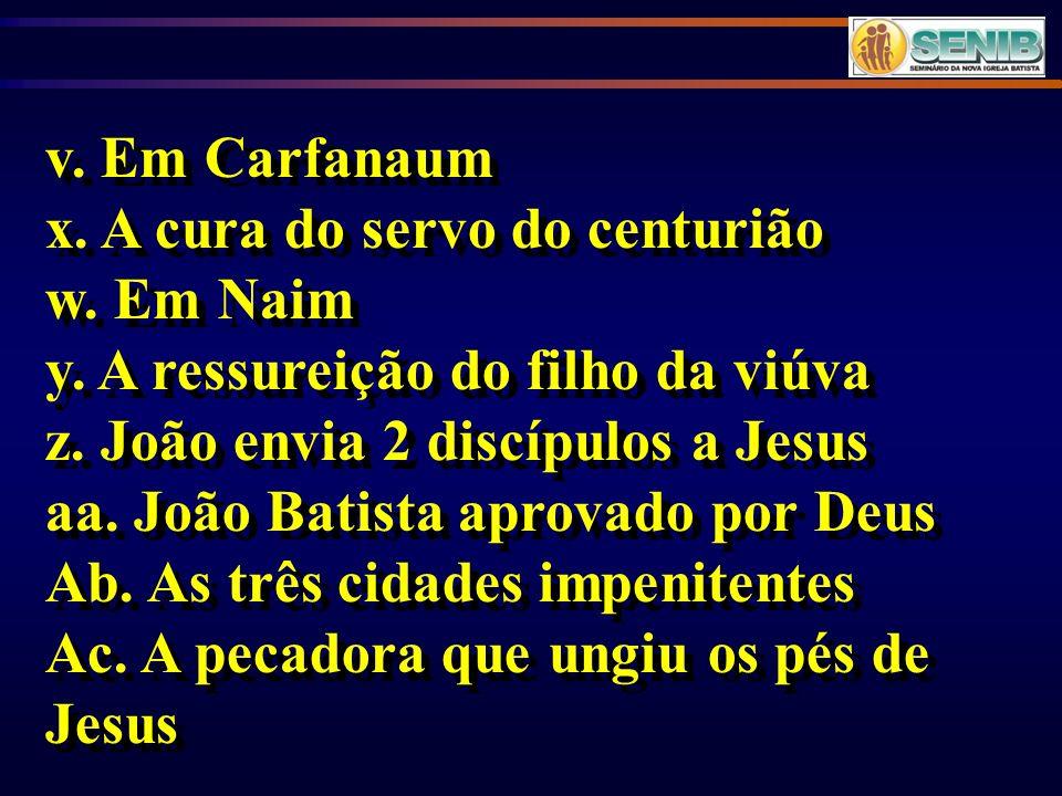 v. Em Carfanaum x. A cura do servo do centurião. w. Em Naim. y. A ressureição do filho da viúva. z. João envia 2 discípulos a Jesus.