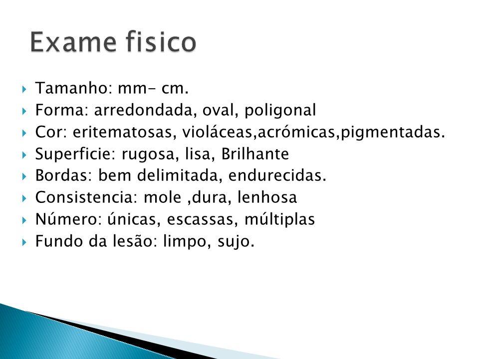 Exame fisico Tamanho: mm- cm. Forma: arredondada, oval, poligonal