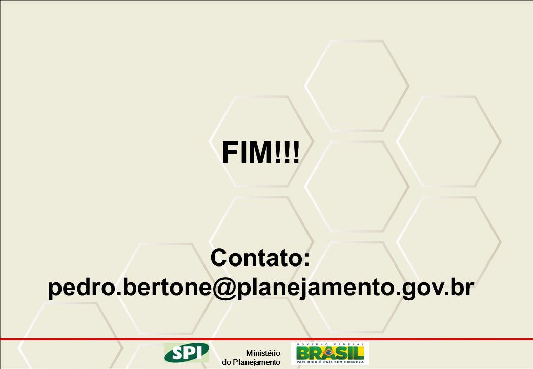 FIM!!! Contato: pedro.bertone@planejamento.gov.br 69 69 69 69 69