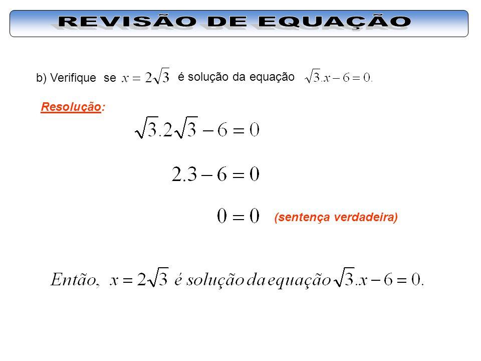 REVISÃO DE EQUAÇÃO b) Verifique se é solução da equação Resolução: