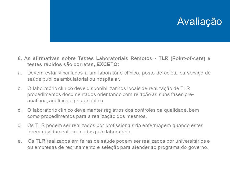 Avaliação 6. As afirmativas sobre Testes Laboratoriais Remotos - TLR (Point-of-care) e testes rápidos são corretas, EXCETO: