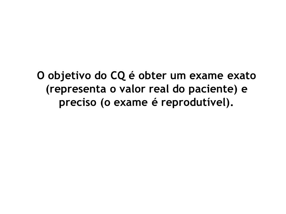 O objetivo do CQ é obter um exame exato (representa o valor real do paciente) e preciso (o exame é reprodutível).