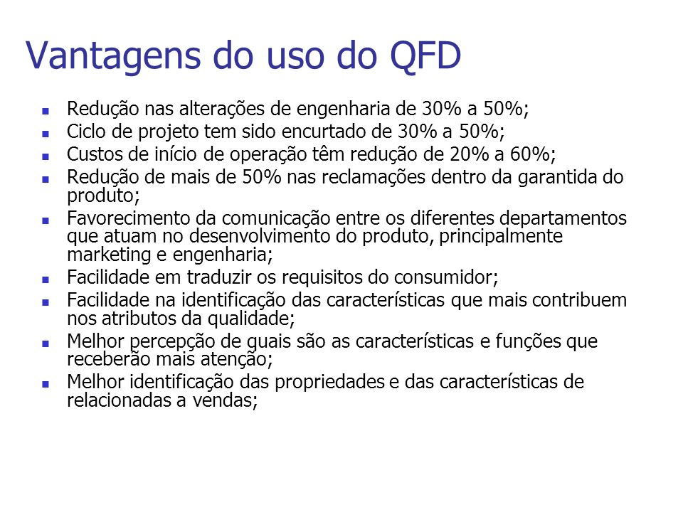 Vantagens do uso do QFDRedução nas alterações de engenharia de 30% a 50%; Ciclo de projeto tem sido encurtado de 30% a 50%;
