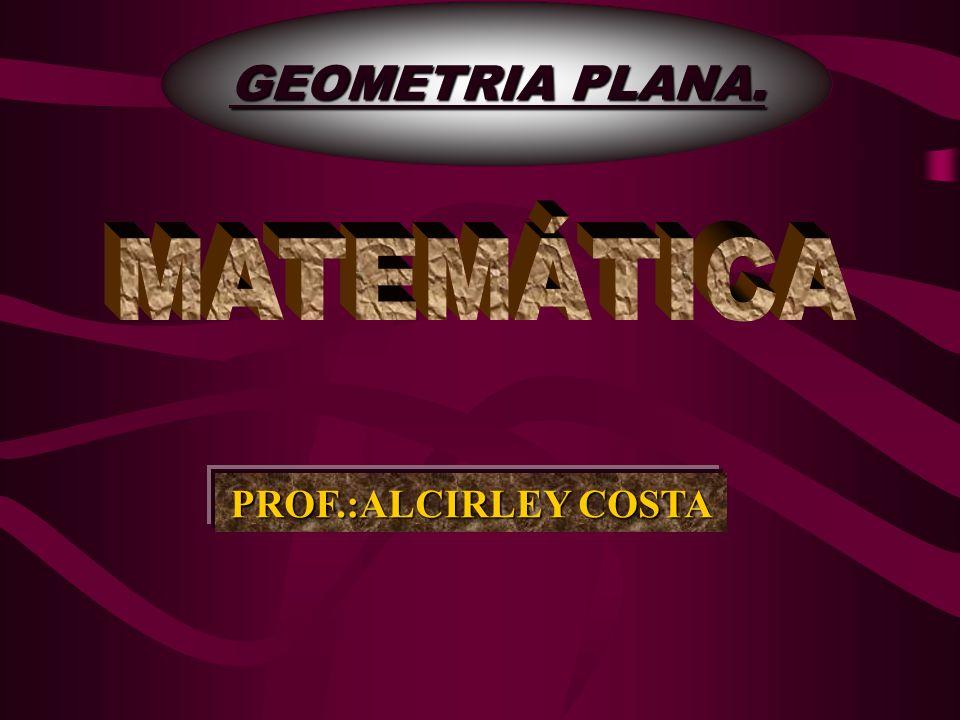 GEOMETRIA PLANA. MATEMÁTICA PROF.:ALCIRLEY COSTA