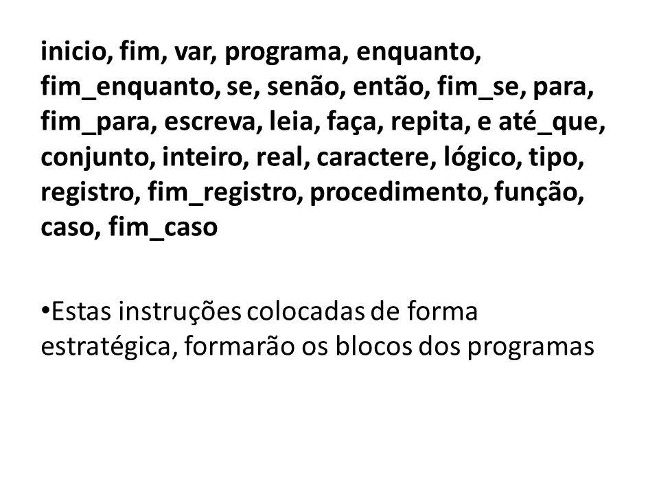 inicio, fim, var, programa, enquanto, fim_enquanto, se, senão, então, fim_se, para, fim_para, escreva, leia, faça, repita, e até_que, conjunto, inteiro, real, caractere, lógico, tipo, registro, fim_registro, procedimento, função, caso, fim_caso