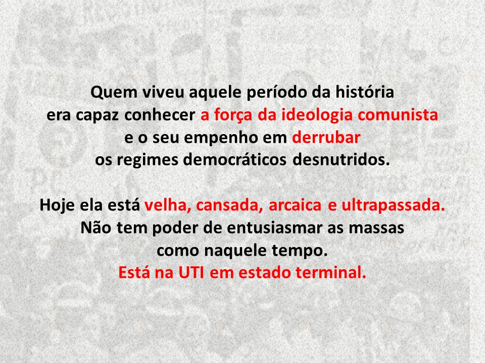 Quem viveu aquele período da história era capaz conhecer a força da ideologia comunista e o seu empenho em derrubar os regimes democráticos desnutridos.