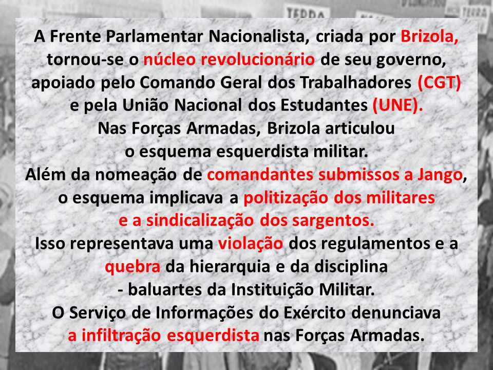 A Frente Parlamentar Nacionalista, criada por Brizola, tornou-se o núcleo revolucionário de seu governo, apoiado pelo Comando Geral dos Trabalhadores (CGT) e pela União Nacional dos Estudantes (UNE).