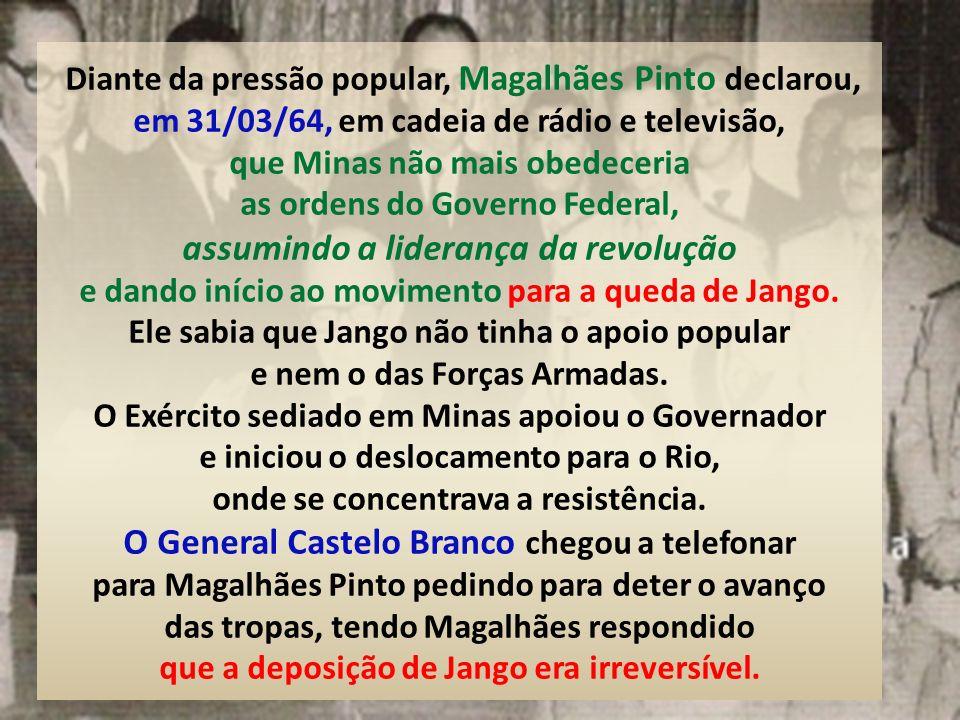 Diante da pressão popular, Magalhães Pinto declarou, em 31/03/64, em cadeia de rádio e televisão, que Minas não mais obedeceria as ordens do Governo Federal, assumindo a liderança da revolução e dando início ao movimento para a queda de Jango.