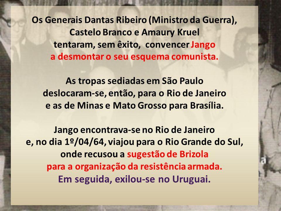 Os Generais Dantas Ribeiro (Ministro da Guerra), Castelo Branco e Amaury Kruel tentaram, sem êxito, convencer Jango a desmontar o seu esquema comunista.