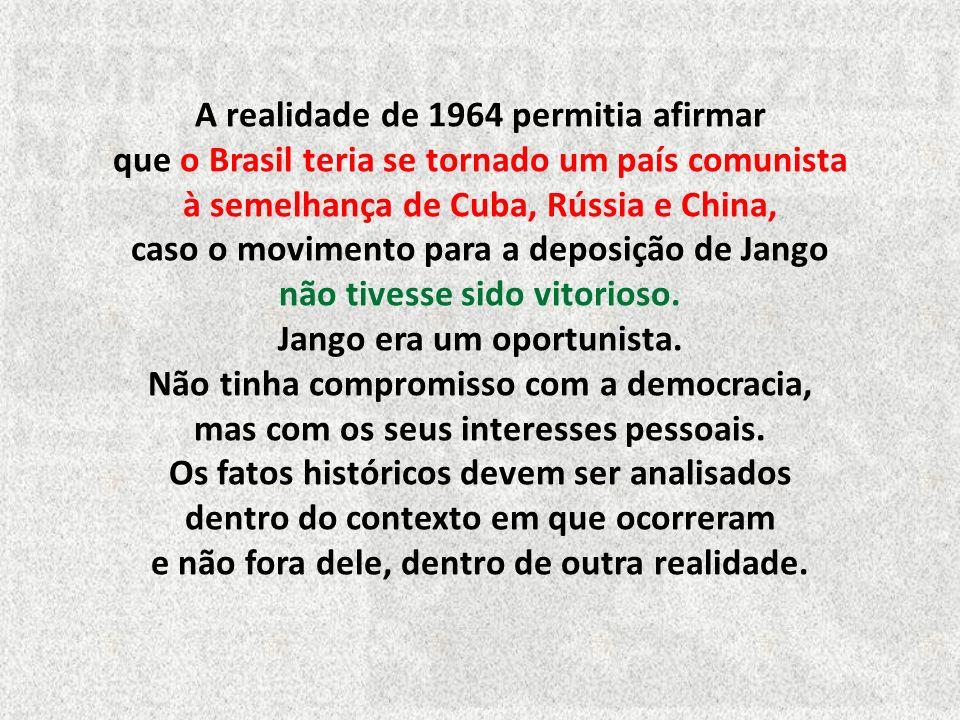 A realidade de 1964 permitia afirmar que o Brasil teria se tornado um país comunista à semelhança de Cuba, Rússia e China, caso o movimento para a deposição de Jango não tivesse sido vitorioso.