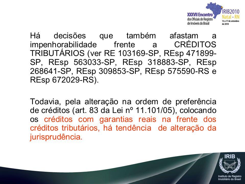 Há decisões que também afastam a impenhorabilidade frente a CRÉDITOS TRIBUTÁRIOS (ver RE 103169-SP, REsp 471899-SP, REsp 563033-SP, REsp 318883-SP, REsp 268641-SP, REsp 309853-SP, REsp 575590-RS e REsp 672029-RS).
