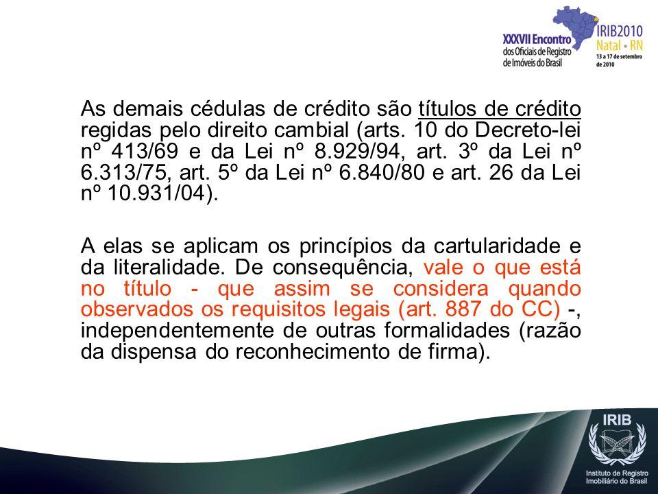 As demais cédulas de crédito são títulos de crédito regidas pelo direito cambial (arts. 10 do Decreto-lei nº 413/69 e da Lei nº 8.929/94, art. 3º da Lei nº 6.313/75, art. 5º da Lei nº 6.840/80 e art. 26 da Lei nº 10.931/04).