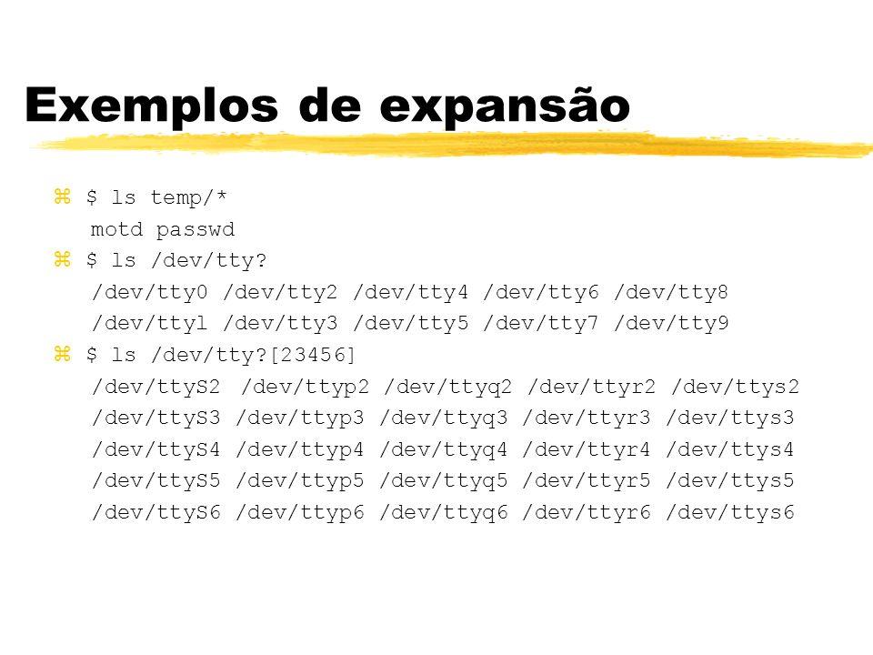 Exemplos de expansão $ ls temp/* motd passwd $ ls /dev/tty