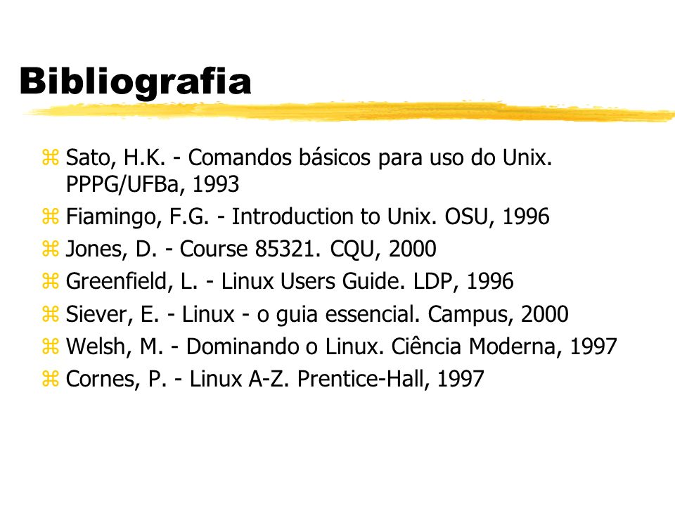 Bibliografia Sato, H.K. - Comandos básicos para uso do Unix. PPPG/UFBa, 1993. Fiamingo, F.G. - Introduction to Unix. OSU, 1996.