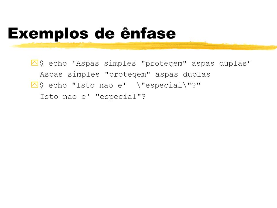 Exemplos de ênfase $ echo Aspas simples protegem aspas duplas'
