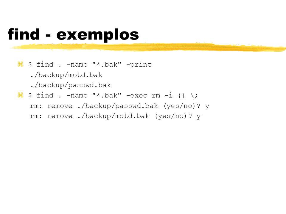 find - exemplos $ find . -name *.bak -print ./backup/motd.bak