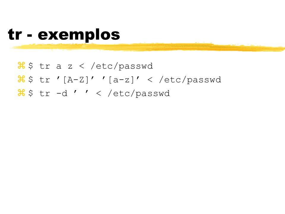 tr - exemplos $ tr a z < /etc/passwd