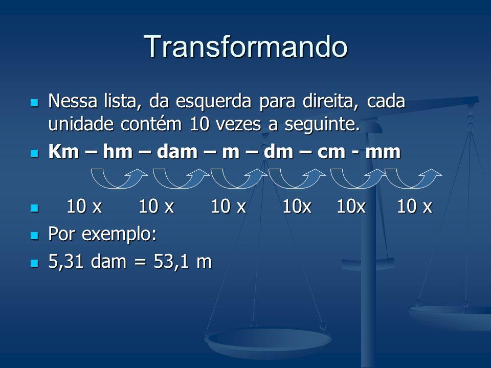 TransformandoNessa lista, da esquerda para direita, cada unidade contém 10 vezes a seguinte. Km – hm – dam – m – dm – cm - mm.