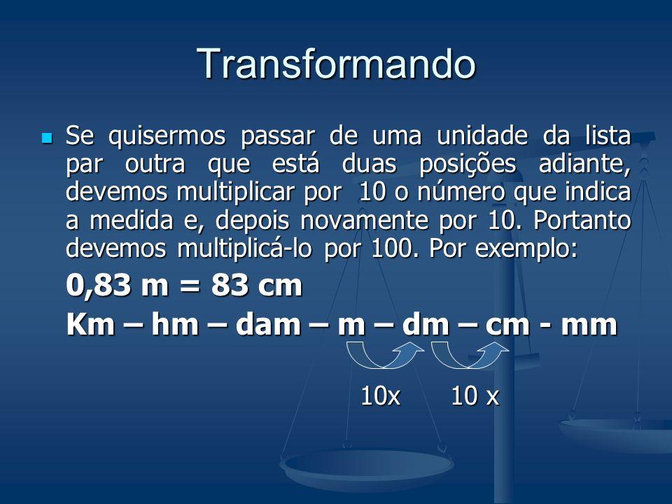 Transformando 0,83 m = 83 cm Km – hm – dam – m – dm – cm - mm