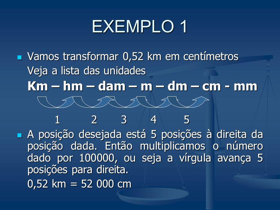 EXEMPLO 1 Km – hm – dam – m – dm – cm - mm 1 2 3 4 5