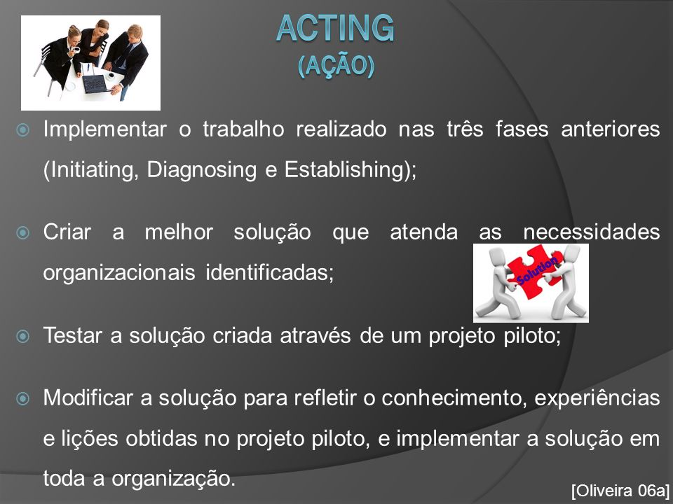 Acting (Ação) Implementar o trabalho realizado nas três fases anteriores (Initiating, Diagnosing e Establishing);