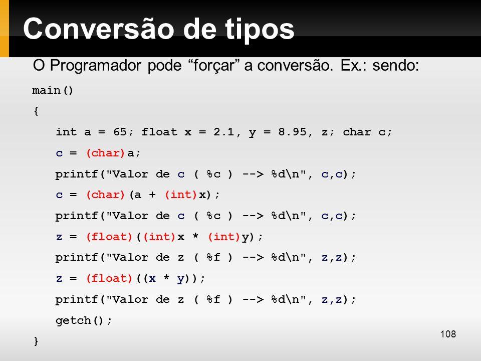 Conversão de tipos O Programador pode forçar a conversão. Ex.: sendo: main() { int a = 65; float x = 2.1, y = 8.95, z; char c;