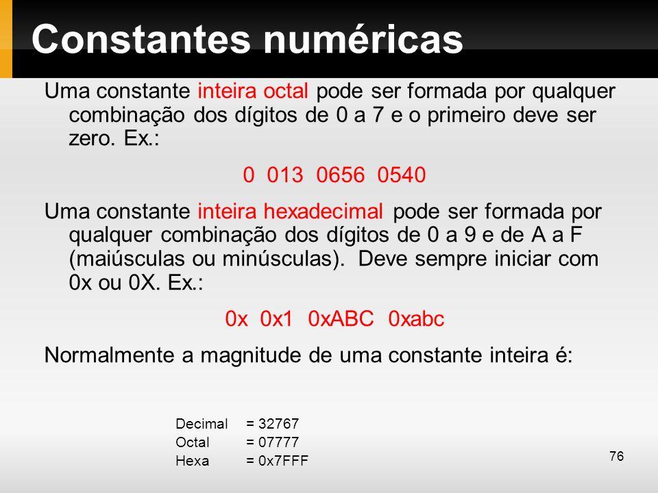 Constantes numéricas Uma constante inteira octal pode ser formada por qualquer combinação dos dígitos de 0 a 7 e o primeiro deve ser zero. Ex.:
