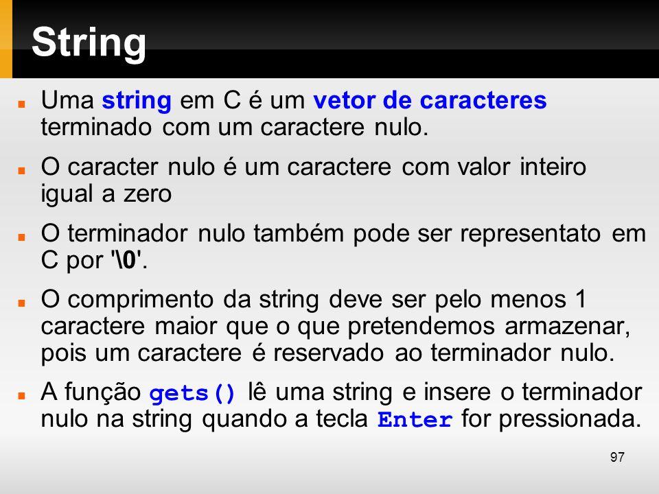 String Uma string em C é um vetor de caracteres terminado com um caractere nulo. O caracter nulo é um caractere com valor inteiro igual a zero.