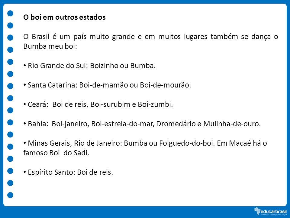O boi em outros estadosO Brasil é um país muito grande e em muitos lugares também se dança o Bumba meu boi: