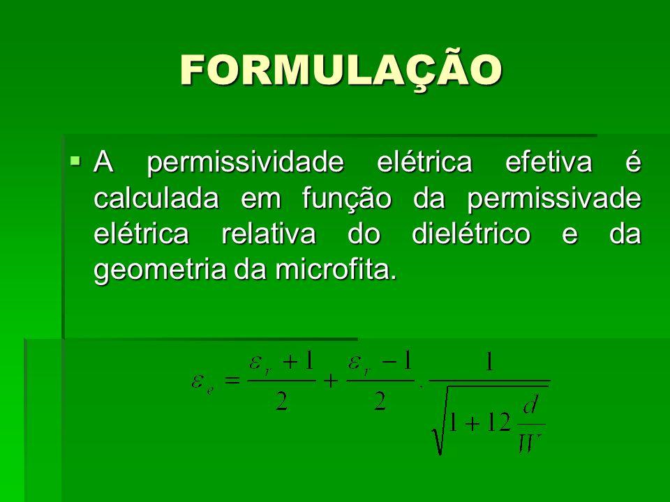 FORMULAÇÃOA permissividade elétrica efetiva é calculada em função da permissivade elétrica relativa do dielétrico e da geometria da microfita.