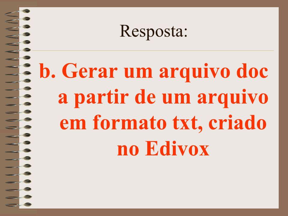 Resposta: b. Gerar um arquivo doc a partir de um arquivo em formato txt, criado no Edivox