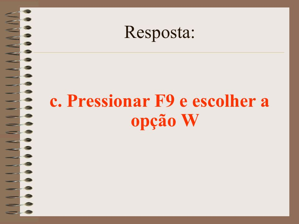 c. Pressionar F9 e escolher a opção W