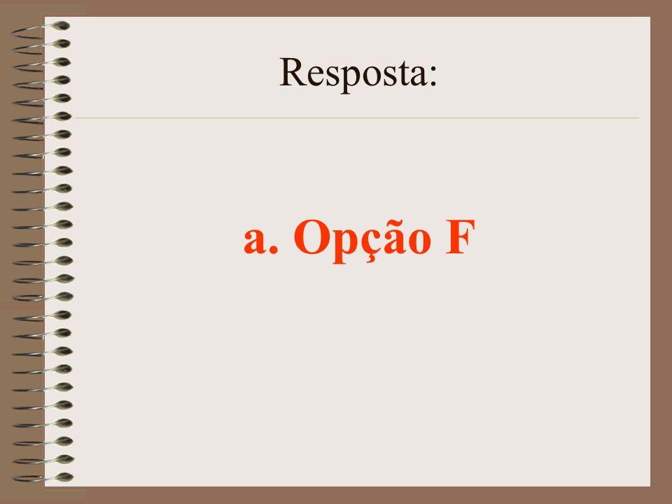 Resposta: a. Opção F