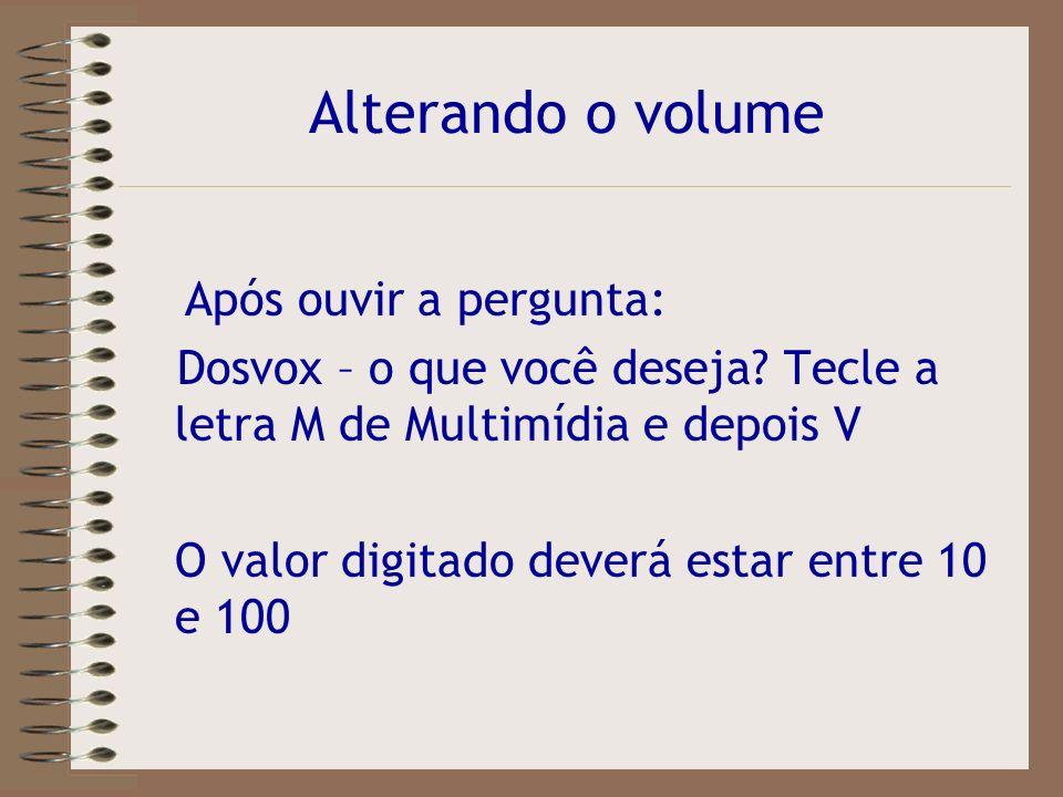 Alterando o volume Após ouvir a pergunta: Dosvox – o que você deseja Tecle a letra M de Multimídia e depois V.