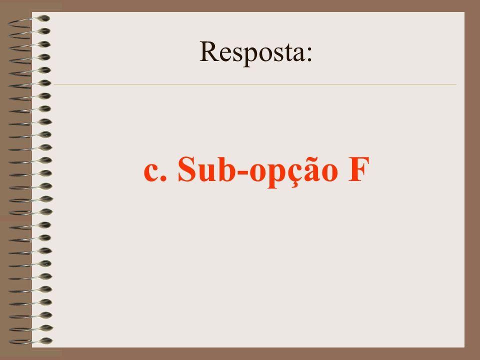 Resposta: c. Sub-opção F