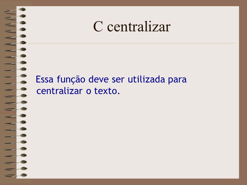 C centralizar Essa função deve ser utilizada para centralizar o texto.