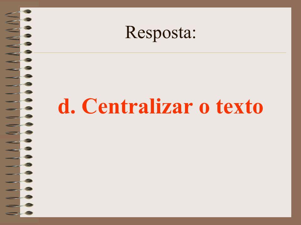 Resposta: d. Centralizar o texto