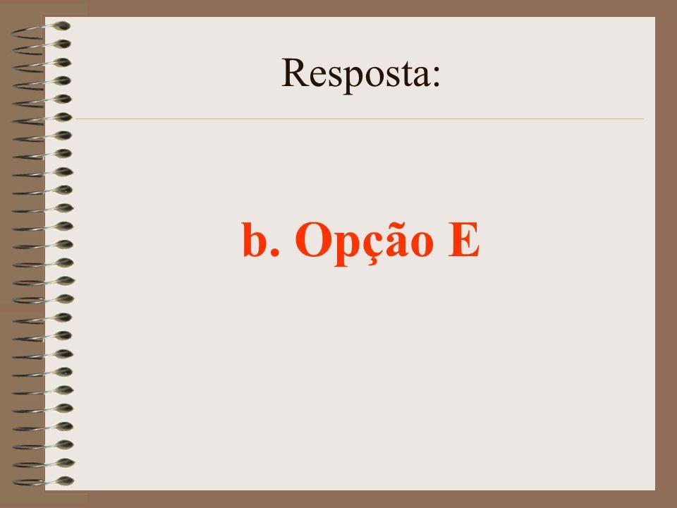 Resposta: b. Opção E