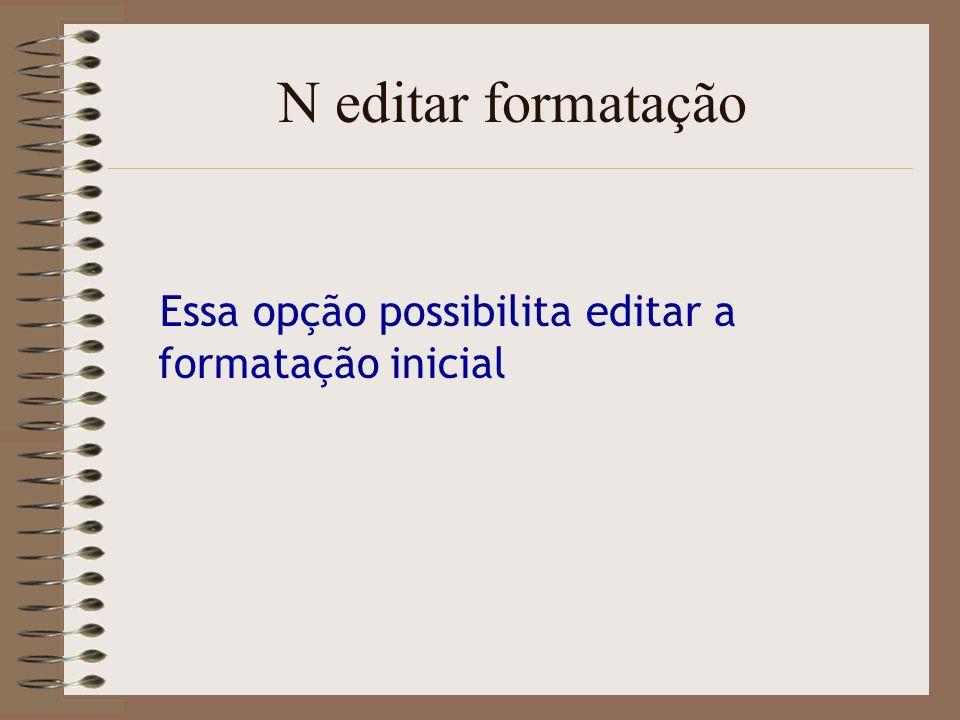 N editar formatação Essa opção possibilita editar a formatação inicial