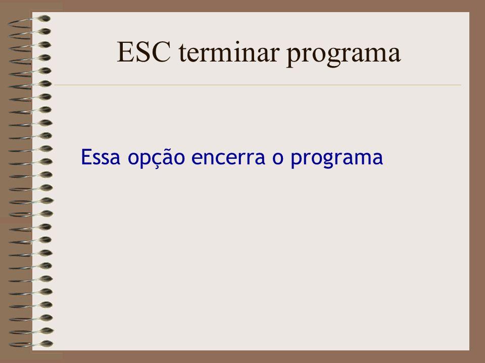 ESC terminar programa Essa opção encerra o programa