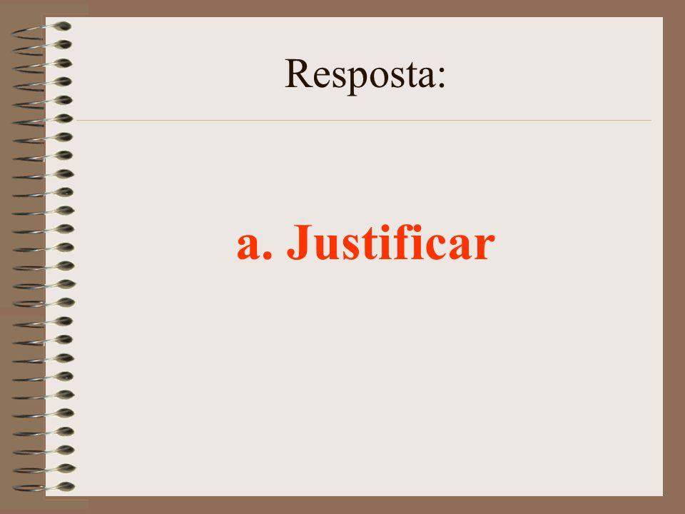Resposta: a. Justificar
