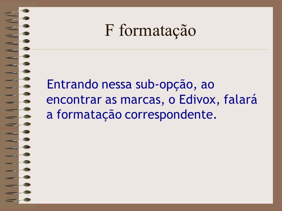 F formatação Entrando nessa sub-opção, ao encontrar as marcas, o Edivox, falará a formatação correspondente.
