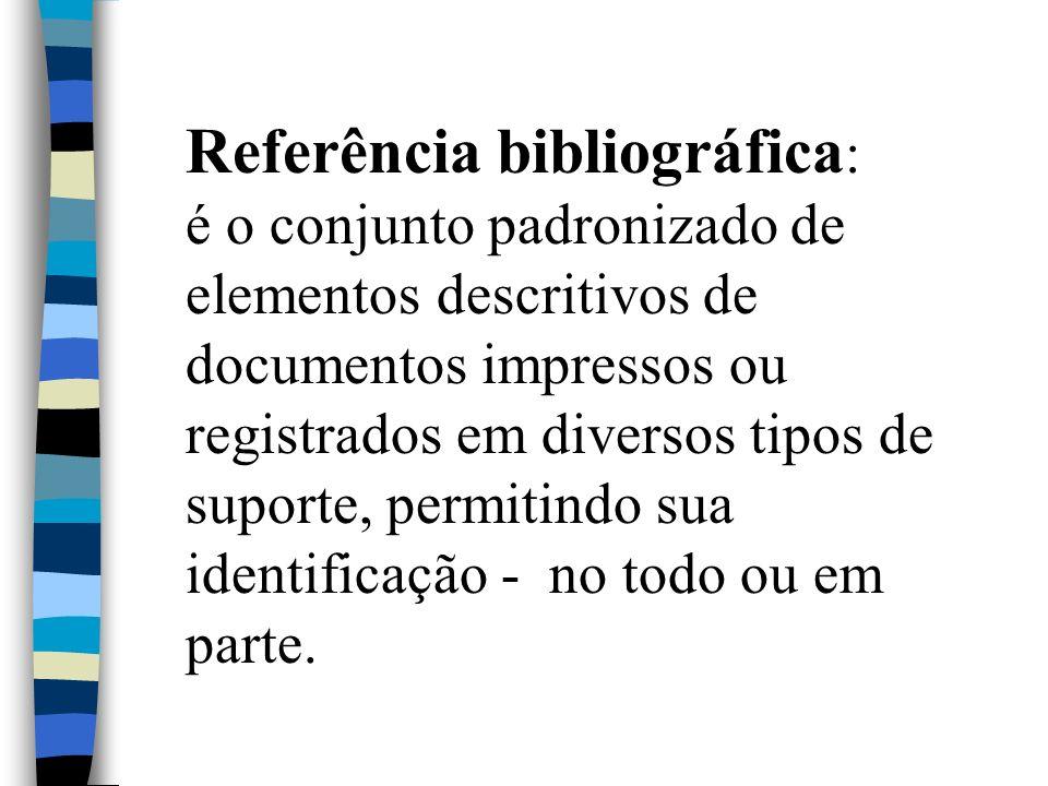 Referência bibliográfica: é o conjunto padronizado de elementos descritivos de documentos impressos ou registrados em diversos tipos de suporte, permitindo sua identificação - no todo ou em parte.