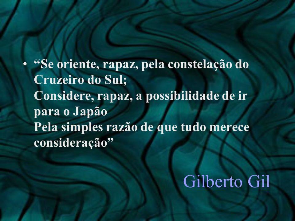 Se oriente, rapaz, pela constelação do Cruzeiro do Sul; Considere, rapaz, a possibilidade de ir para o Japão Pela simples razão de que tudo merece consideração