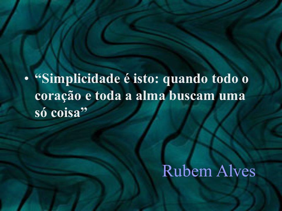 Simplicidade é isto: quando todo o coração e toda a alma buscam uma só coisa