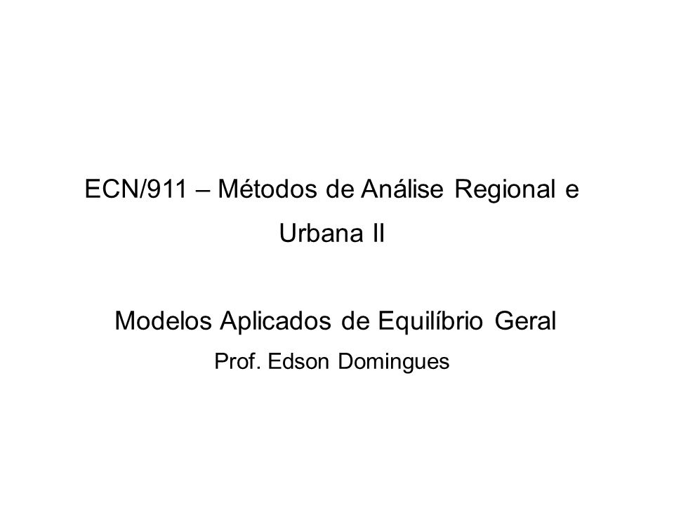 ECN/911 – Métodos de Análise Regional e Urbana II Modelos Aplicados de Equilíbrio Geral Prof.