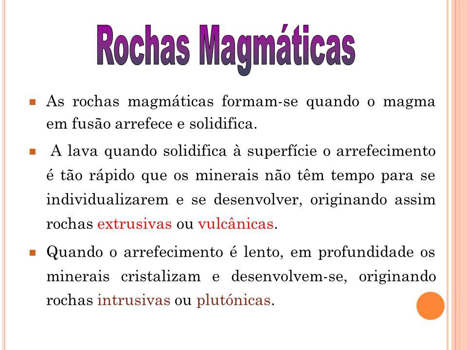 Rochas Magmáticas As rochas magmáticas formam-se quando o magma em fusão arrefece e solidifica.