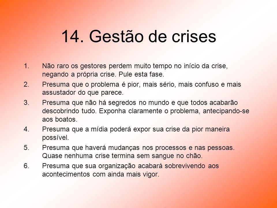 14. Gestão de crises Não raro os gestores perdem muito tempo no início da crise, negando a própria crise. Pule esta fase.