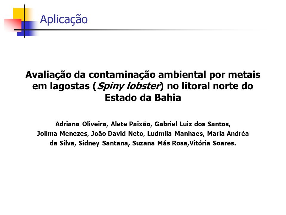 AplicaçãoAvaliação da contaminação ambiental por metais em lagostas (Spiny lobster) no litoral norte do Estado da Bahia.